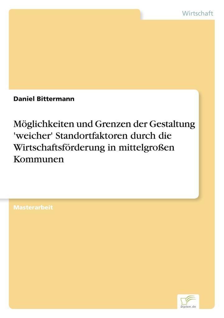Möglichkeiten und Grenzen der Gestaltung 'weicher' Standortfaktoren durch die Wirtschaftsförderung in mittelgroßen Kommunen als Buch