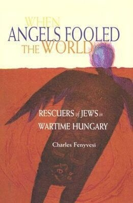 When Angels Fooled the World: Rescuers of Jews in Wartime Hungary als Buch