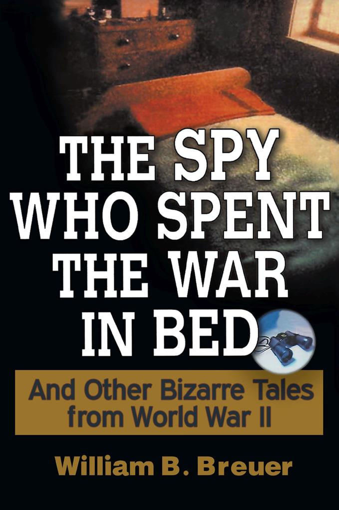 The Spy Who Spent the War in Bed: And Other Bizarre Tales from World War II als Buch