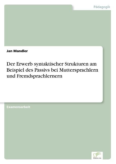 Der Erwerb syntaktischer Strukturen am Beispiel des Passivs bei Muttersprachlern und Fremdsprachlernern als Buch (gebunden)