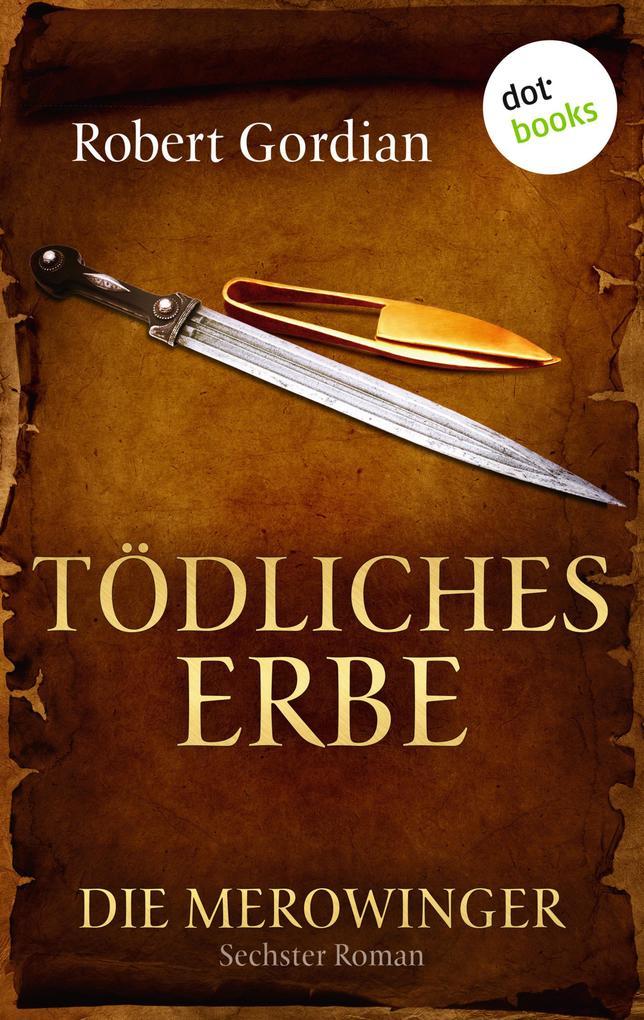 DIE MEROWINGER - Sechster Roman: Tödliches Erbe als eBook von Robert Gordian