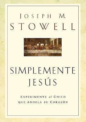 Simplemente Jesus: Experimente al Unico Que Anhela su Corazon = Simply Jesus als Buch