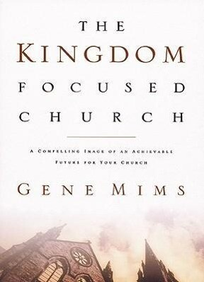 The Kingdom Focused Church: A Compelling Image of an Achievable Future for Your Church als Buch