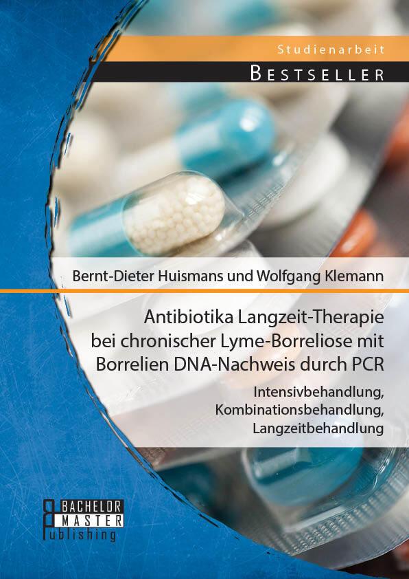 Antibiotika Langzeit-Therapie bei chronischer Lyme-Borreliose mit Borrelien DNA-Nachweis durch PCR: Intensivbehandlung, Kombinationsbehandlung, Langzeitbehandlung als Buch (kartoniert)