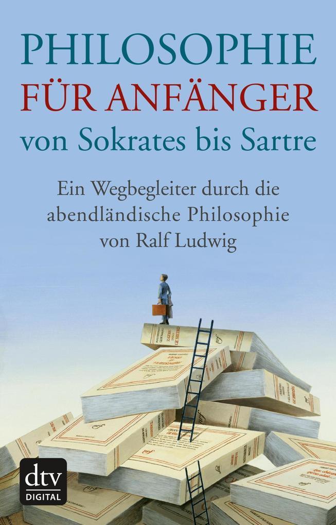 Philosophie für Anfänger von Sokrates bis Sartre als eBook