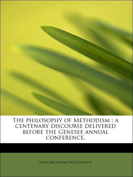 The philosophy of Methodism : a centenary discourse delivered before the Genesee annual conference, als Taschenbuch von