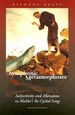 Symphonic Metamorphoses: Subjectivity and Alienation in Mahler's Re-Cycled Songs als Taschenbuch