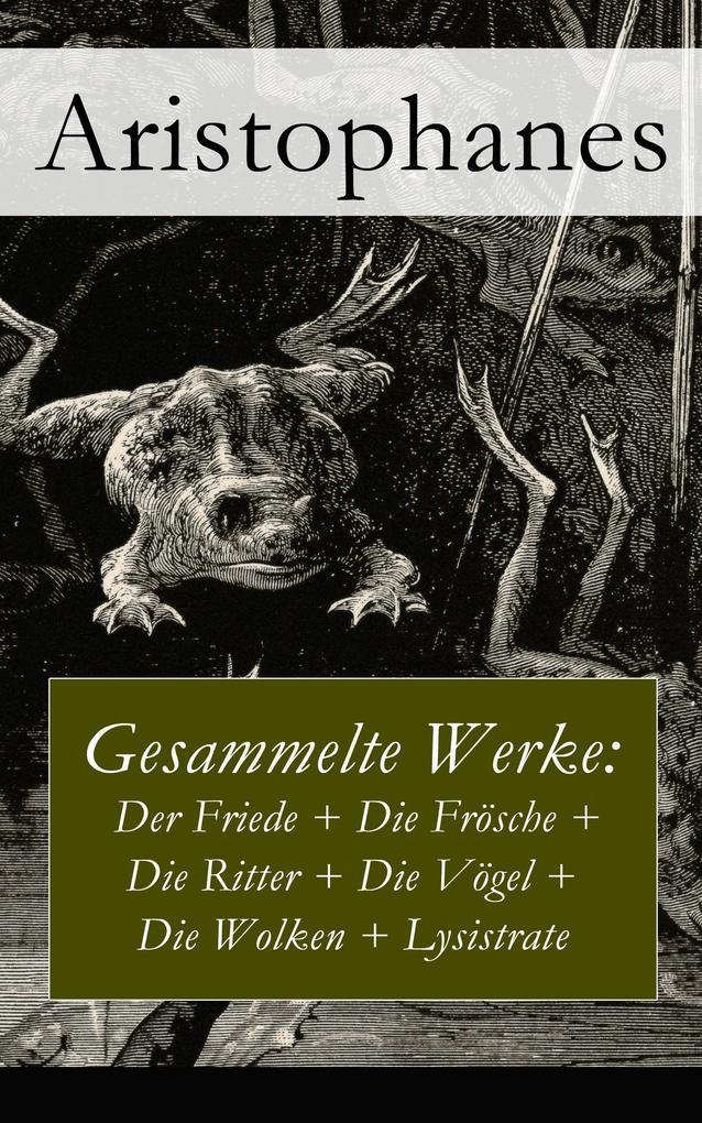 Gesammelte Werke: Der Friede + Die Frösche + Die Ritter + Die Vögel + Die Wolken + Lysistrate als eBook