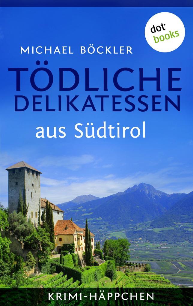 Krimi-Häppchen - Band 2: Tödliche Delikatessen aus Südtirol als eBook von Michael Böckler