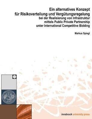 Ein alternatives Konzept für Risikoverwaltung und Vergütungsregelung bei der Realisierung vo Infrastruktur mittels Public Private Partnership unter International Competitive Bidding als Buch