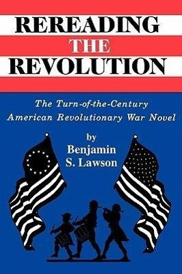 Rereading the Revolution: The Turn-Of-The-Century American Revolutionary War Novel als Taschenbuch