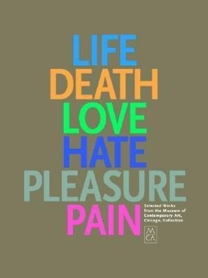 Life, Death, Love, Hate, Pleasure, Pain: Selected Works from the Museum of Contemporary Art, Chicago, Collection als Buch