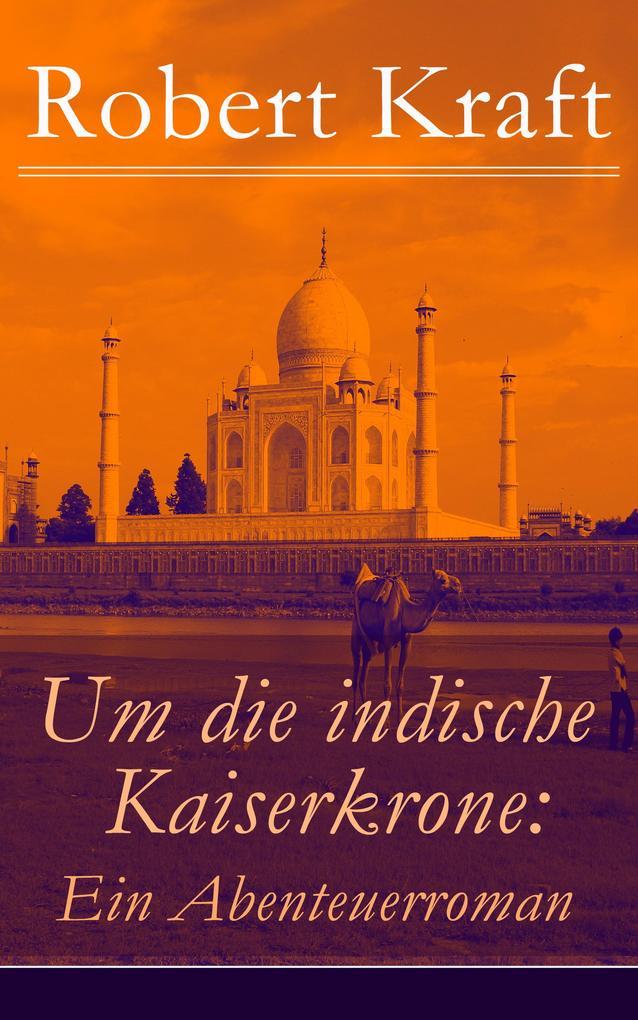 Um die indische Kaiserkrone: Ein Abenteuerroman - Vollständige Ausgabe (Band 1-4) als eBook von Robert Kraft