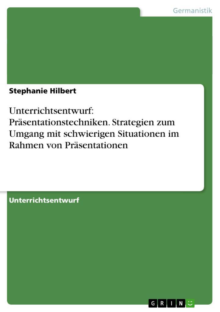 Unterrichtsentwurf: Präsentationstechniken. Strategien zum Umgang mit schwierigen Situationen im Rahmen von Präsentation