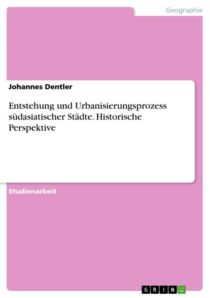 Entstehung und Urbanisierungsprozess südasiatischer Städte. Historische Perspektive als eBook von Johannes Dentler