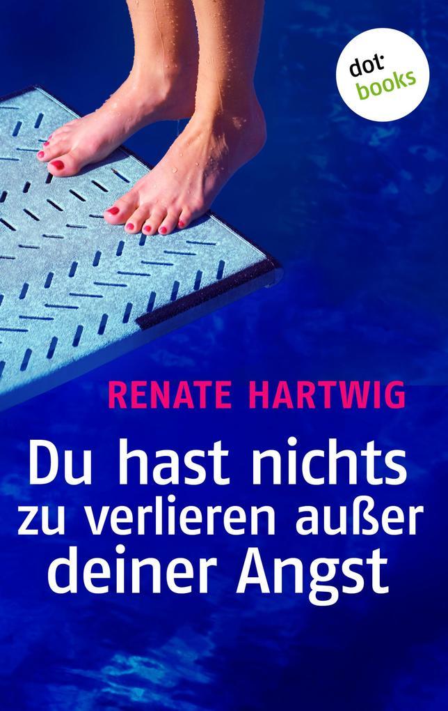 Du hast nichts zu verlieren außer deiner Angst als eBook von Renate Hartwig