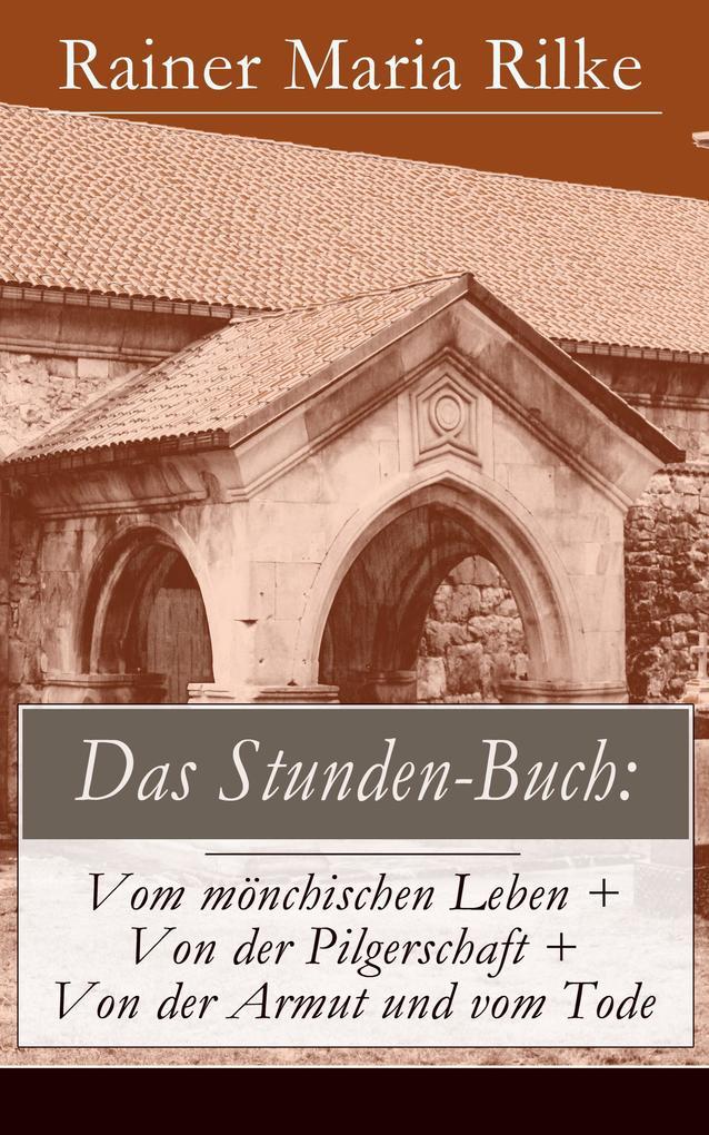 Das Stunden-Buch: Vom mönchischen Leben + Von der Pilgerschaft + Von der Armut und vom Tode (Vollständige Ausgabe) als e