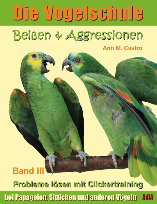 Beißen & Aggressionen bei Papageien, Sittichen und anderen Vögeln: Probleme lösen mit Clickertraining. Die Vogelschule als eBook von Ann Castro - AdlA Papageienhilfe gGmbH