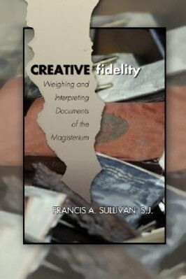 Creative Fidelity: Weighing and Interpreting Documents of the Magisterium als Taschenbuch