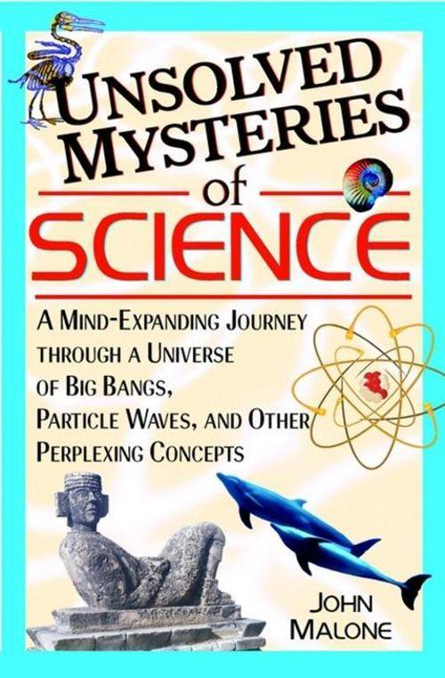 Unsolved Mysteries of Science: A Mind-Expanding Journey Through a Universe of Big Bangs, Particle Waves, and Other Perplexing Concepts als Buch