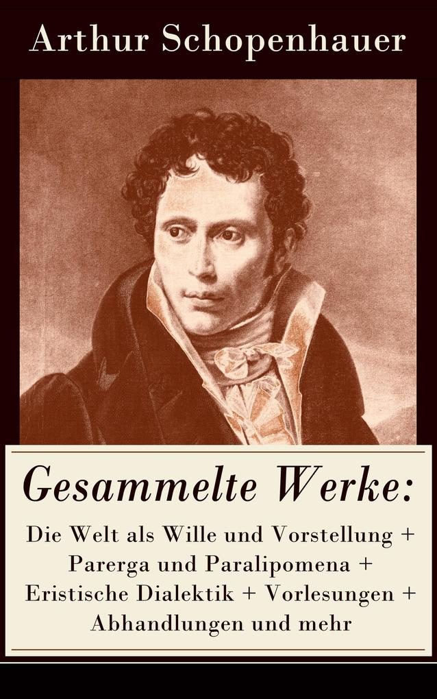 Gesammelte Werke: Die Welt als Wille und Vorstellung + Parerga und Paralipomena + Eristische Dialektik + Vorlesungen + Abhandlungen und mehr als eBook