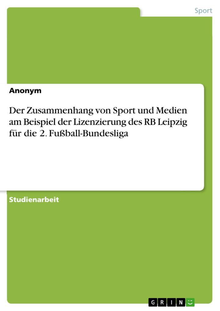 Der Zusammenhang von Sport und Medien am Beispiel der Lizenzierung des RB Leipzig für die 2. Fußball-Bundesliga als Buch