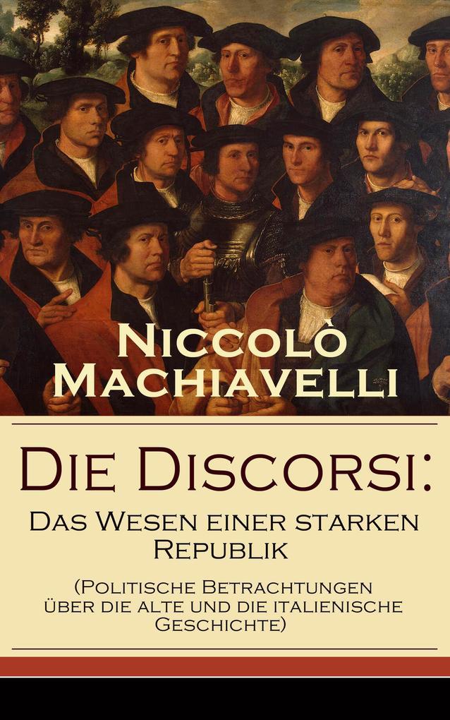 Die Discorsi: Das Wesen einer starken Republik (Politische Betrachtungen über die alte und die italienische Geschichte) als eBook