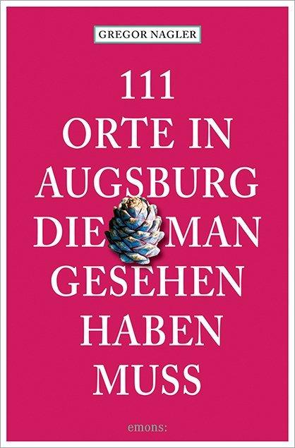 111 Orte in Augsburg, die man gesehen haben muss als Taschenbuch