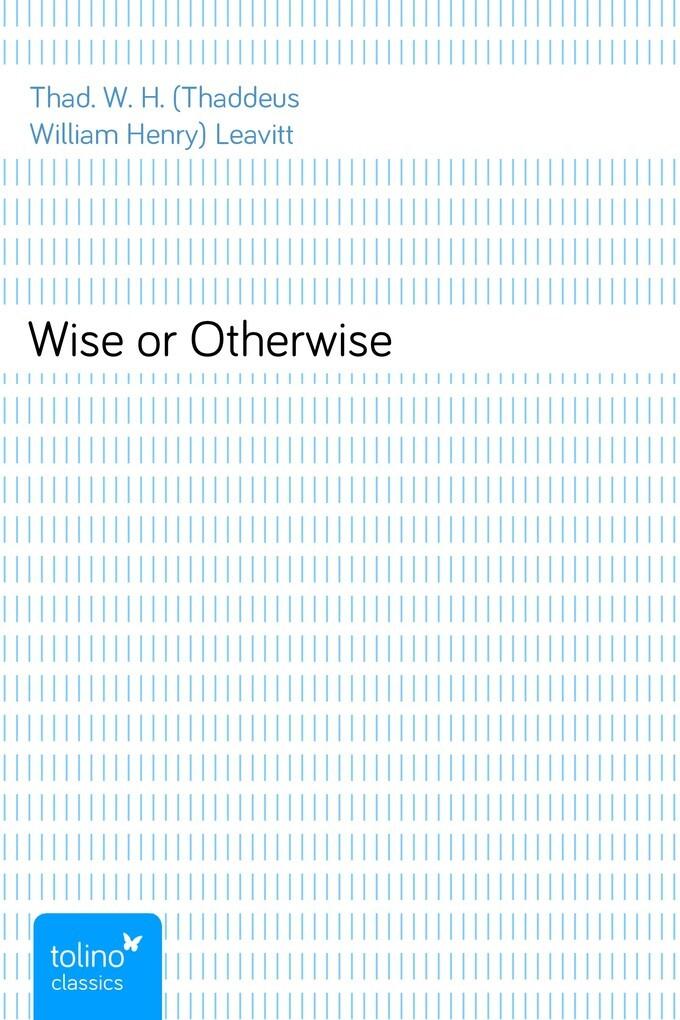 Wise or Otherwise als eBook von Thad. W. H. (Thaddeus William Henry) Leavitt
