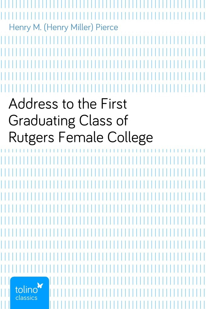 Address to the First Graduating Class of Rutgers Female College als eBook von Henry M. (Henry Miller) Pierce - pubbles GmbH