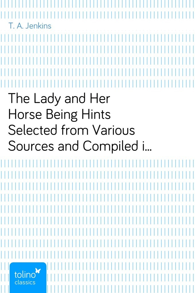 The Lady and Her HorseBeing Hints Selected from Various Sources and Compiledinto a System of Equitation als eBook von T. A. Jenkins - pubbles GmbH