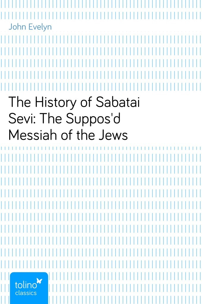 The History of Sabatai Sevi: The Suppos´d Messiah of the Jews als eBook von John Evelyn