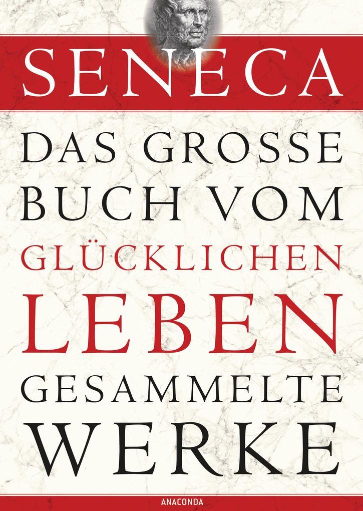 Seneca: Das große Buch vom glücklichen Leben - Gesammelte Werke als eBook von Seneca