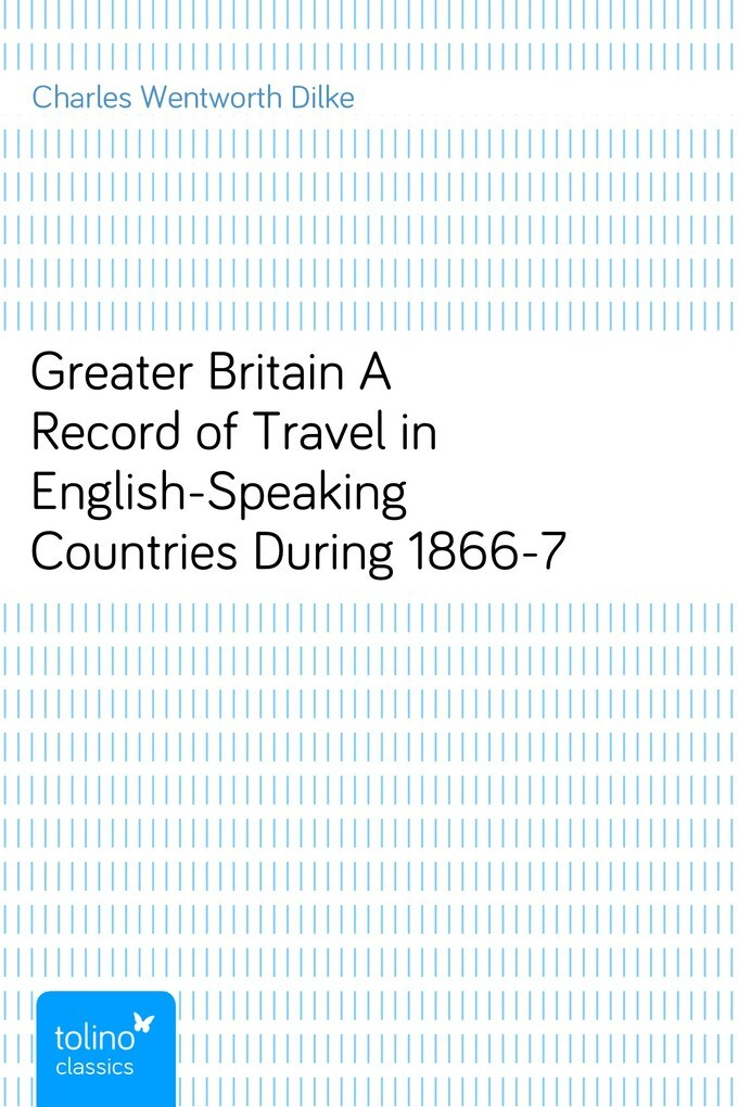 Greater BritainA Record of Travel in English-Speaking Countries During 1866-7 als eBook von Charles Wentworth Dilke