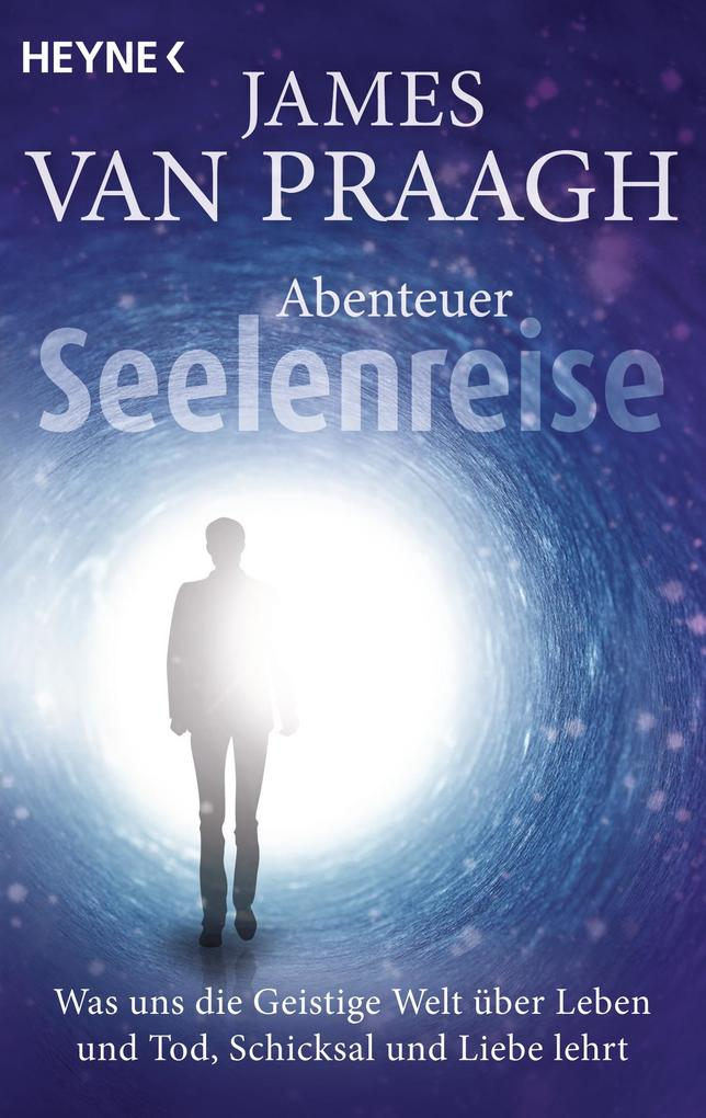Abenteuer Seelenreise als eBook von James Van Praagh, James Van Praagh