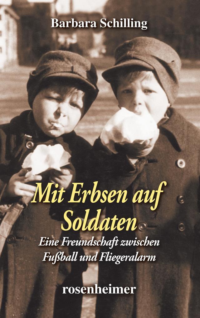 Mit Erbsen auf Soldaten - Eine Freundschaft zwischen Fußball und Fliegeralarm als eBook