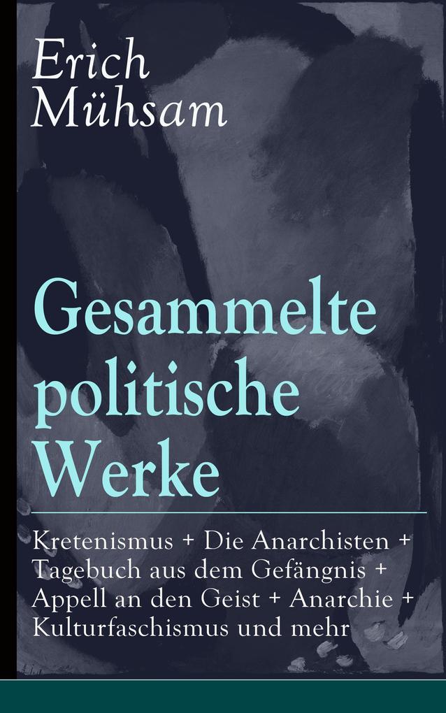 Gesammelte politische Werke: Parlamentarischer Kretenismus + Die Anarchisten + Tagebuch aus dem Gefängnis + Appell an den Geist + Anarchie + Kulturfaschismus und mehr als eBook