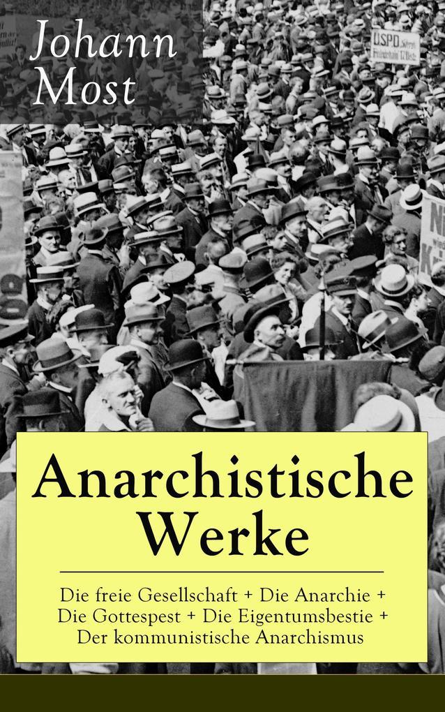 Anarchistische Werke: Die freie Gesellschaft + Die Anarchie + Die Gottespest + Die Eigentumsbestie + Der kommunistische Anarchismus als eBook