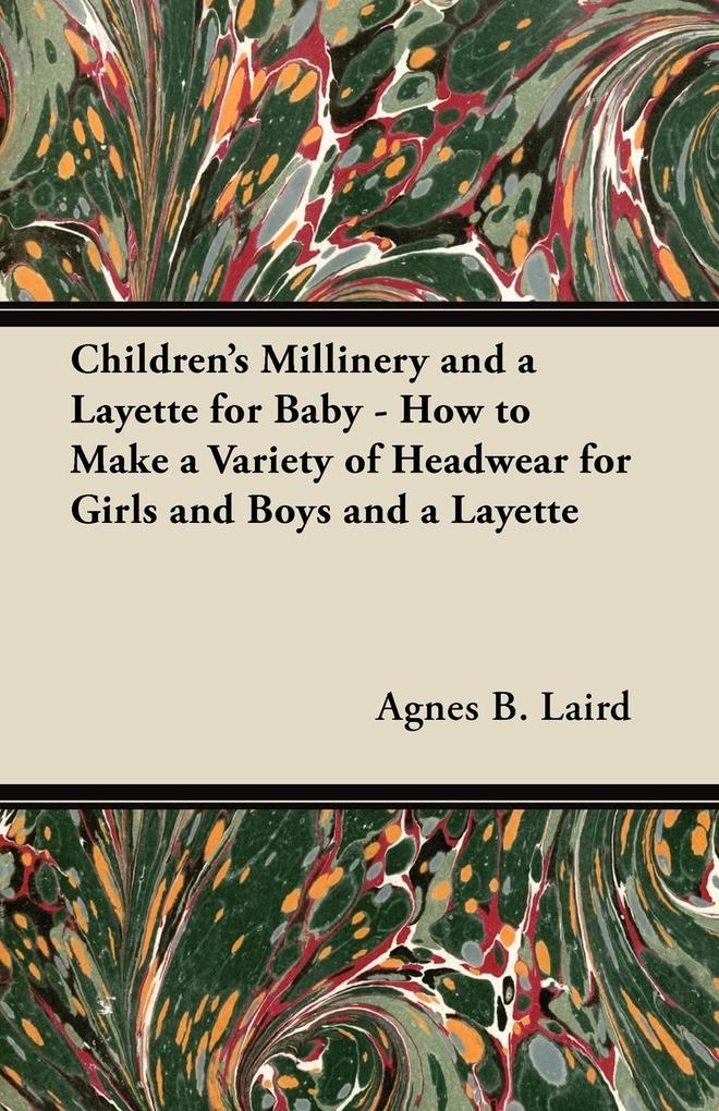 Children´s Millinery and a Layette for Baby - How to Make a Variety of Headwear for Girls and Boys and a Layette als Taschenbuch von Agnes B. Laird