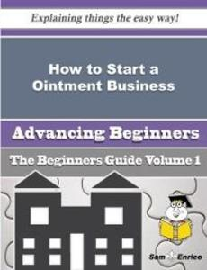 How to Start a Ointment Business (Beginners Guide) als eBook von Hedwig Obryan, Sam Enrico
