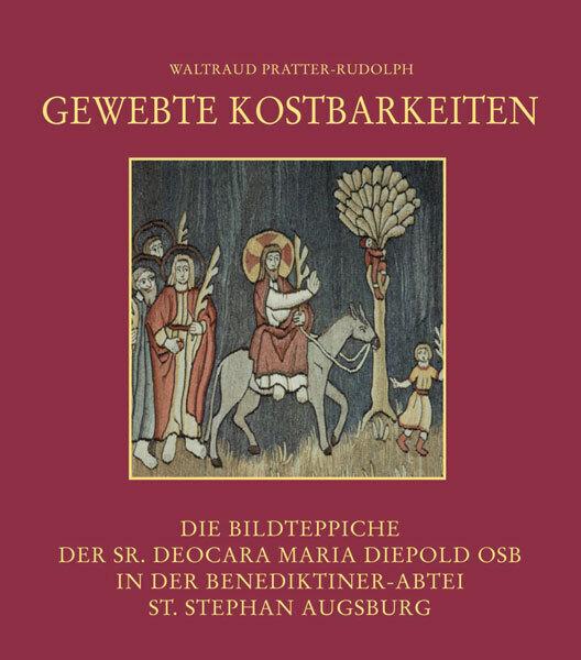 Gewebte Kostbarkeiten - Die Bildteppiche der Sr. Deocara Maria Diepold OSB in der Benediktiner-Abtei St. Stephan Augsbur