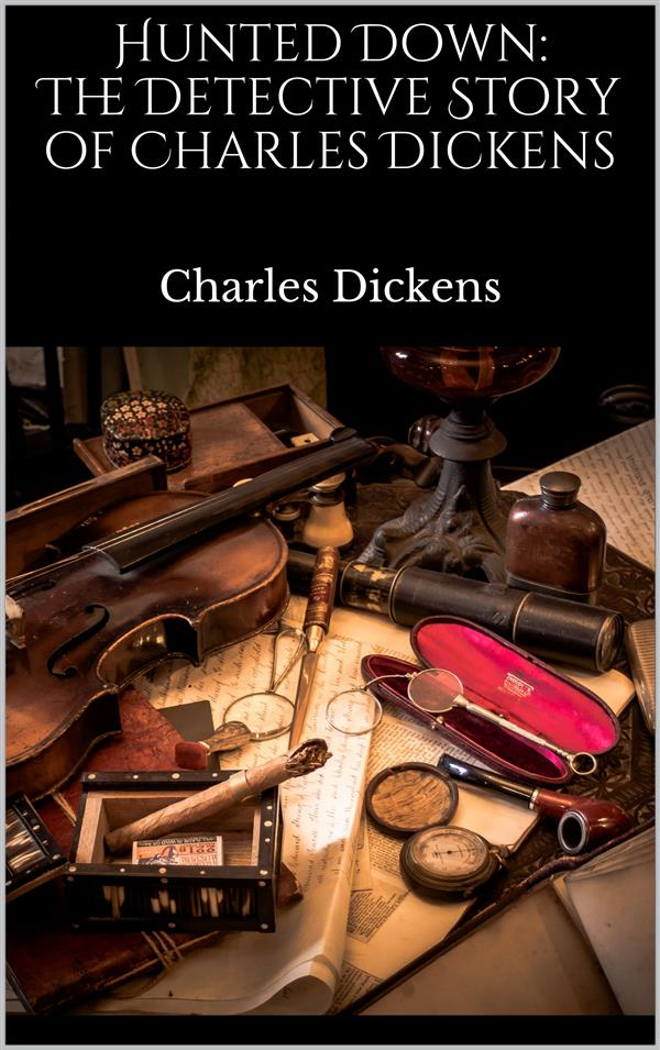 Hunted Down: The Detective Story of Charles Dickens als eBook von Charles Dickens - Charles Dickens