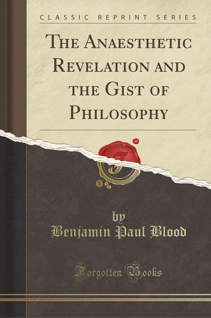 The Anaesthetic Revelation and the Gist of Philosophy (Classic Reprint)