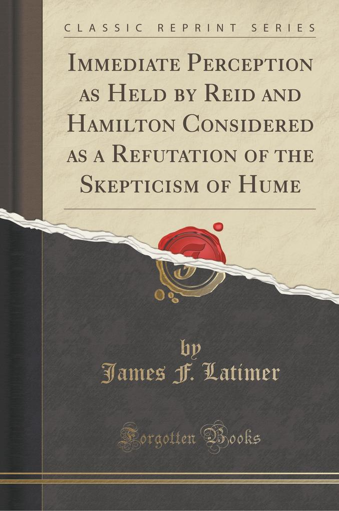 Immediate Perception as Held by Reid and Hamilton Considered as a Refutation of the Skepticism of Hume (Classic Reprint)