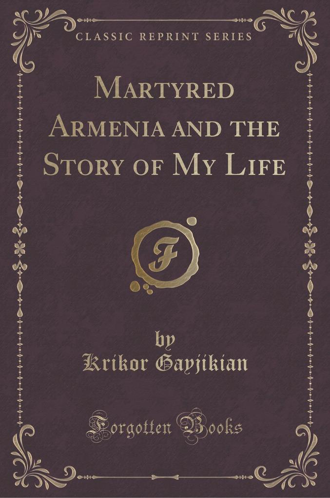 Martyred Armenia and the Story of My Life (Classic Reprint)