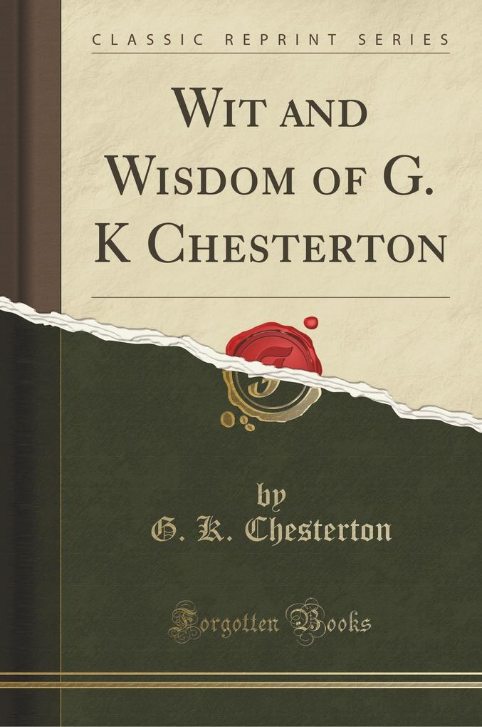Wit and Wisdom of G. K Chesterton (Classic Reprint)