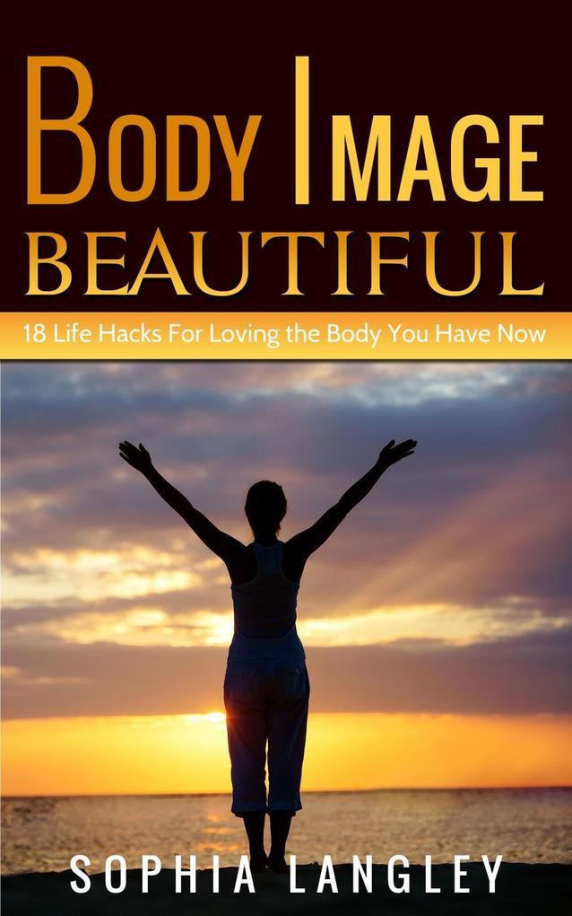 Body Image Beautiful: 18 Life Hacks for Loving ...