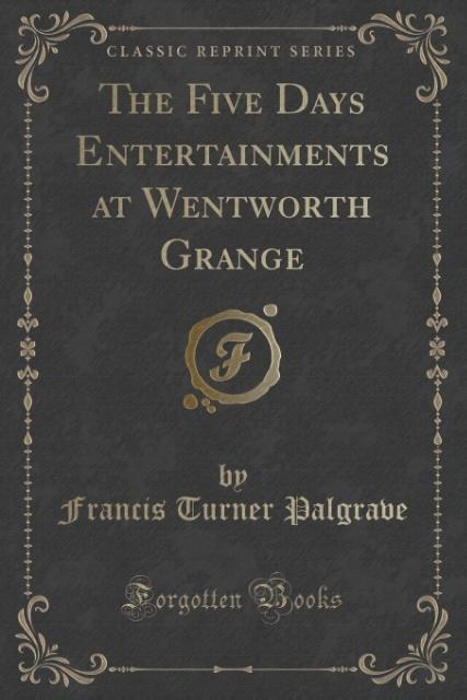 The Five Days Entertainments at Wentworth Grange (Classic Reprint) als Taschenbuch von Francis Turner Palgrave