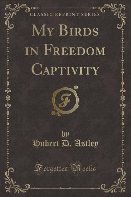 My Birds in Freedom Captivity (Classic Reprint)...