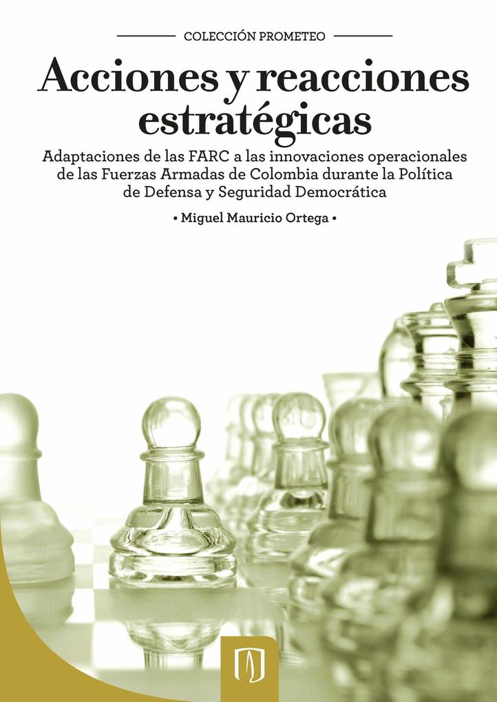 Acciones y reacciones estratégicas. Adaptaciones de las FARC a las innovaciones operacionales de las Fuerzas Armadas de Colombia durante la Políti... - Universidad de los Andes